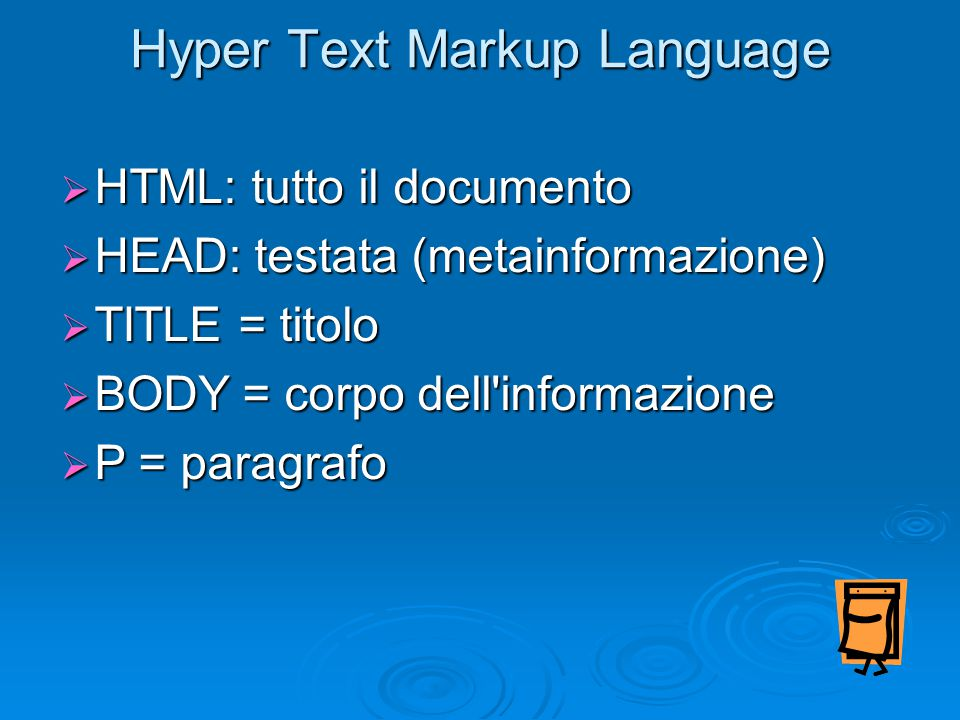 Hyper Text Markup Language  HTML: tutto il documento  HEAD: testata (metainformazione)  TITLE = titolo  BODY = corpo dell'informazione  P = parag
