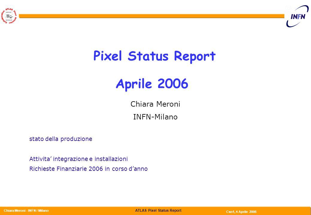 ATLAS Pixel Status Report Chiara Meroni - INFN / Milano Csn1, 4 Aprile 2006 Pixel Status Report Aprile 2006 Chiara Meroni INFN-Milano stato della produzione Attivita' integrazione e installazioni Richieste Finanziarie 2006 in corso d'anno