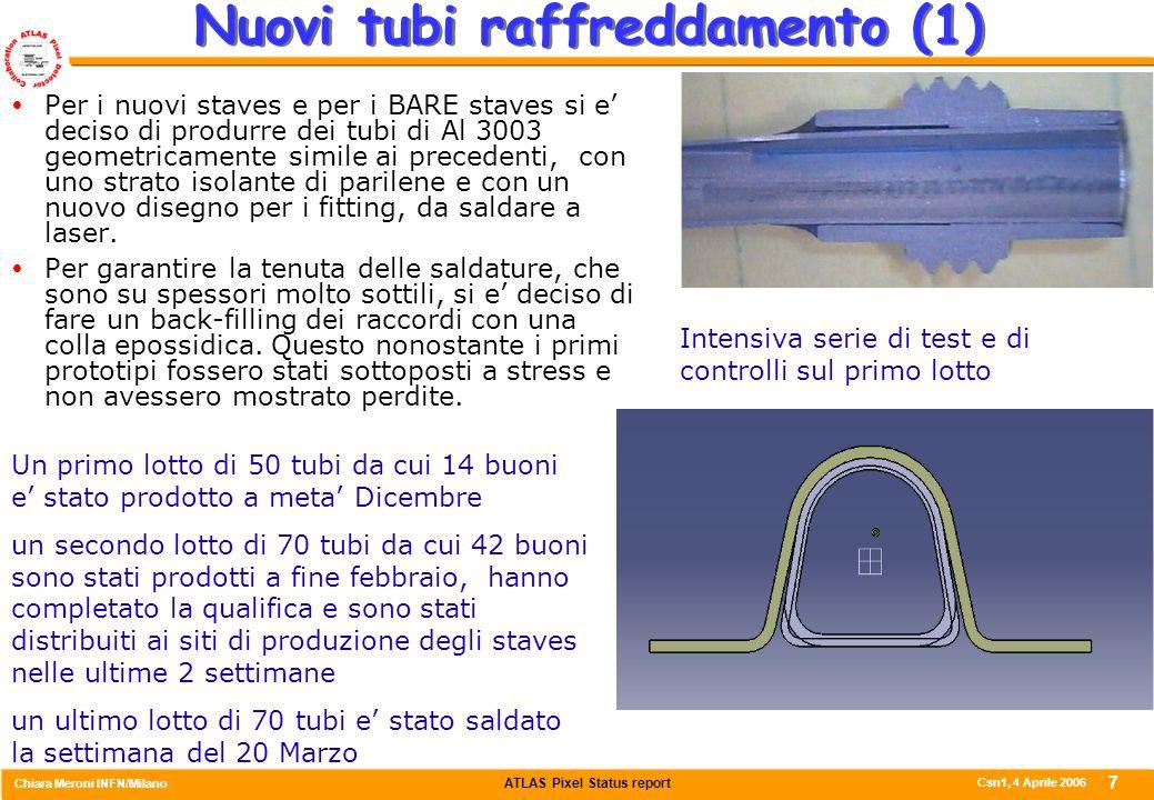 ATLAS Pixel Status report Chiara Meroni INFN/Milano Csn1, 4 Aprile 2006 7 Nuovi tubi raffreddamento (1)  Per i nuovi staves e per i BARE staves si e' deciso di produrre dei tubi di Al 3003 geometricamente simile ai precedenti, con uno strato isolante di parilene e con un nuovo disegno per i fitting, da saldare a laser.