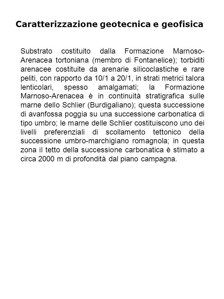 Caratterizzazione geotecnica e geofisica Substrato costituito dalla Formazione Marnoso- Arenacea tortoniana (membro di Fontanelice); torbiditi arenacee costituite da arenarie silicoclastiche e rare peliti, con rapporto da 10/1 a 20/1, in strati metrici talora lenticolari, spesso amalgamati; la Formazione Marnoso-Arenacea è in continuità stratigrafica sulle marne dello Schlier (Burdigaliano); questa successione di avanfossa poggia su una successione carbonatica di tipo umbro; le marne delle Schlier costituiscono uno dei livelli preferenziali di scollamento tettonico della successione umbro-marchigiano romagnola; in questa zona il tetto della successione carbonatica è stimato a circa 2000 m di profondità dal piano campagna.