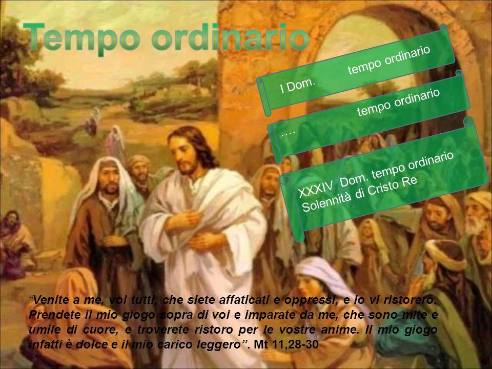 """…. tempo ordinario XXXIV Dom. tempo ordinario Solennità di Cristo Re I Dom. tempo ordinario """"Venite a me, voi tutti, che siete affaticati e oppressi,"""