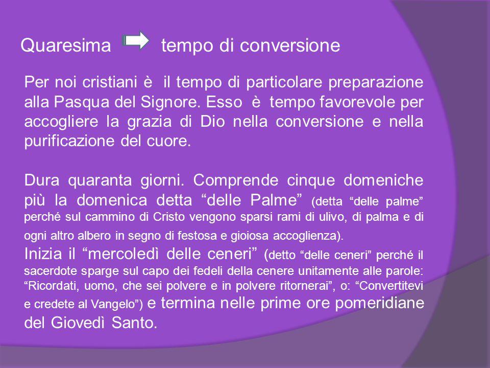 Quaresima tempo di conversione Per noi cristiani è il tempo di particolare preparazione alla Pasqua del Signore. Esso è tempo favorevole per accoglier