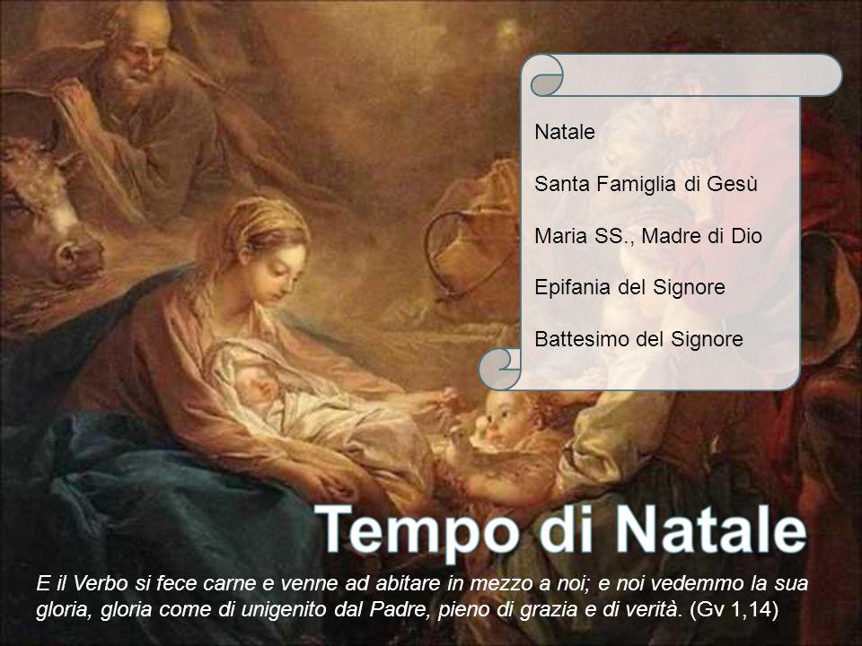 Natale Santa Famiglia di Gesù Maria SS., Madre di Dio Epifania del Signore Battesimo del Signore E il Verbo si fece carne e venne ad abitare in mezzo