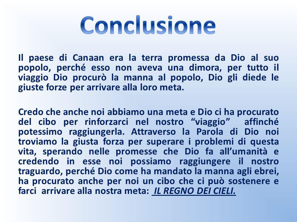 Il paese di Canaan era la terra promessa da Dio al suo popolo, perché esso non aveva una dimora, per tutto il viaggio Dio procurò la manna al popolo,