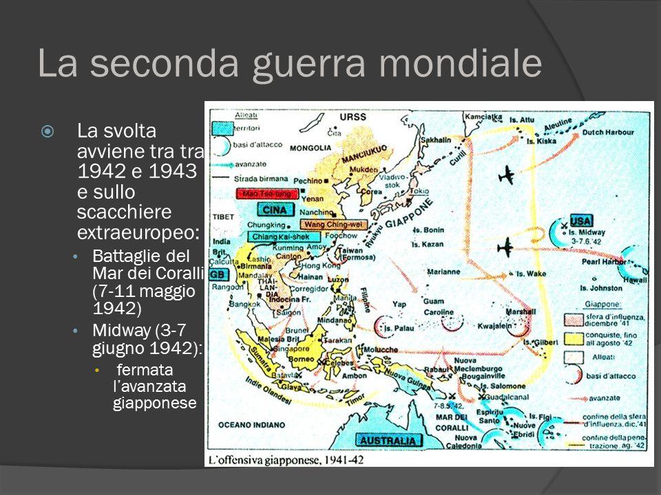 La seconda guerra mondiale  La svolta avviene tra tra 1942 e 1943 e sullo scacchiere extraeuropeo: Battaglie del Mar dei Coralli (7-11 maggio 1942) M
