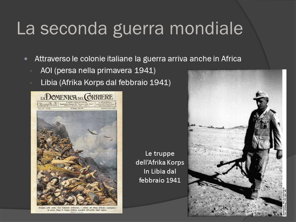 La seconda guerra mondiale Attraverso le colonie italiane la guerra arriva anche in Africa - AOI (persa nella primavera 1941) - Libia (Afrika Korps da