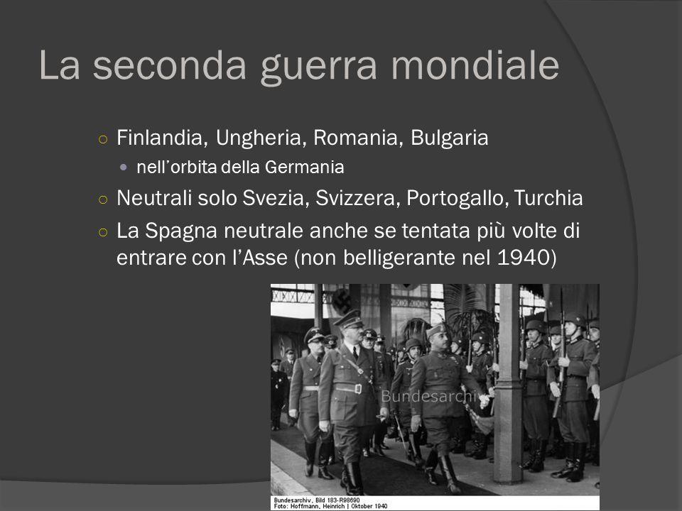 La seconda guerra mondiale ○ Finlandia, Ungheria, Romania, Bulgaria nell'orbita della Germania ○ Neutrali solo Svezia, Svizzera, Portogallo, Turchia ○