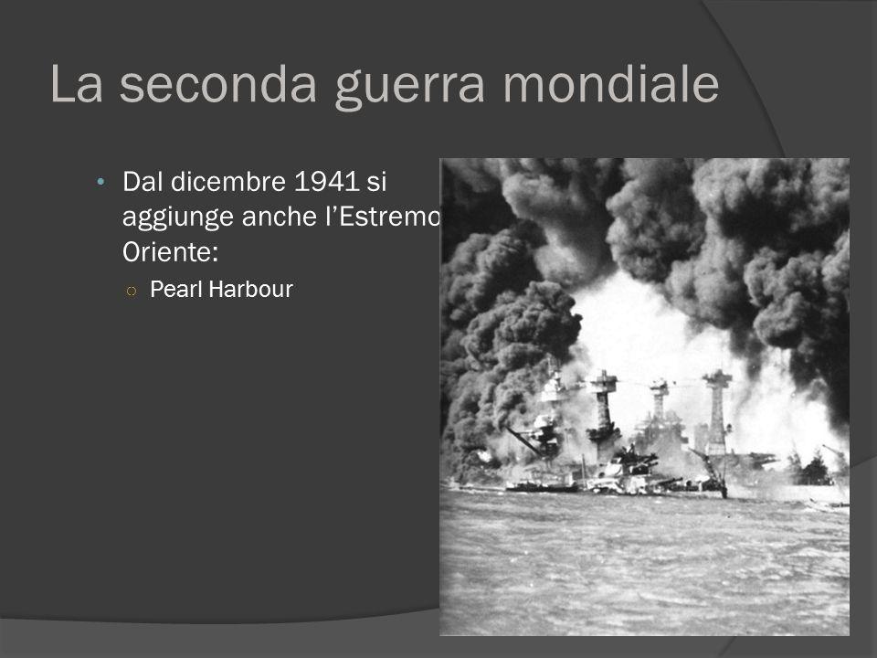 La seconda guerra mondiale Dal dicembre 1941 si aggiunge anche l'Estremo Oriente: ○ Pearl Harbour