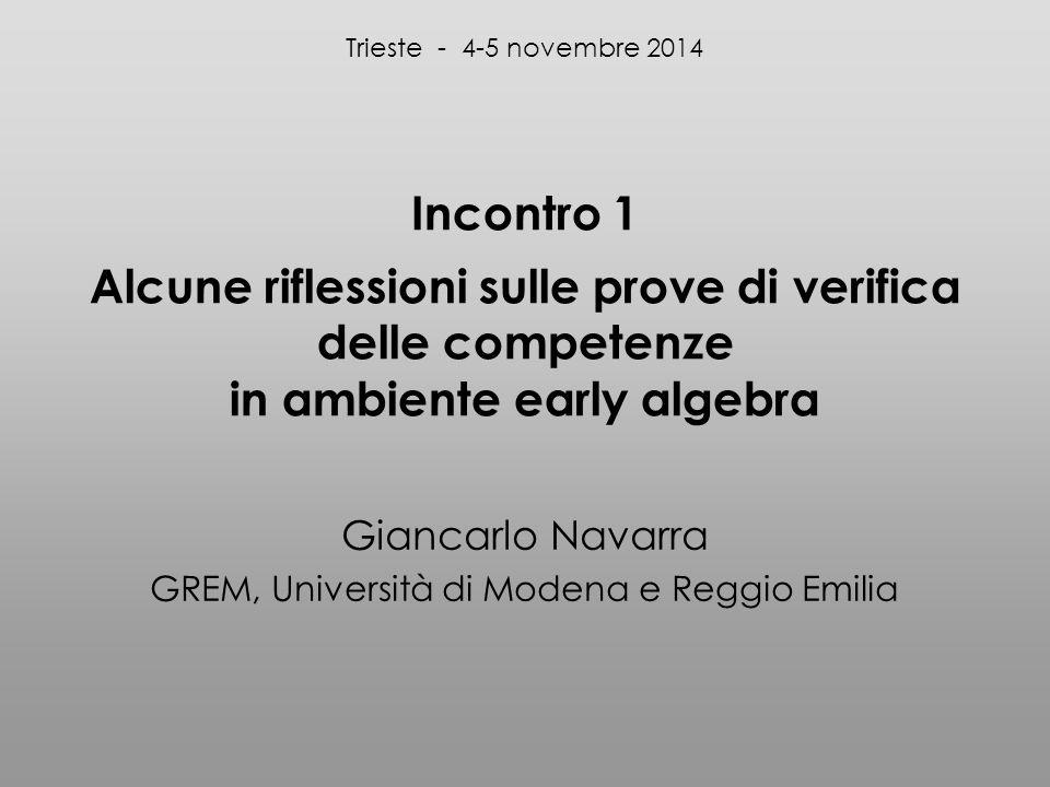 Incontro 1 Alcune riflessioni sulle prove di verifica delle competenze in ambiente early algebra Giancarlo Navarra GREM, Università di Modena e Reggio Emilia Trieste - 4-5 novembre 2014