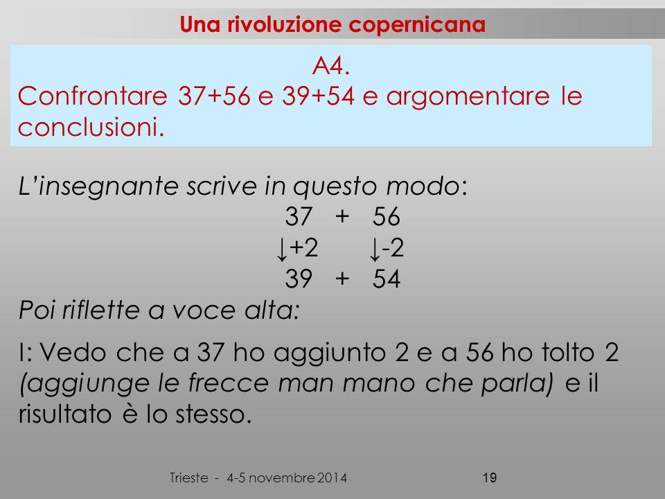 Una rivoluzione copernicana Trieste - 4-5 novembre 2014 19 L'insegnante scrive in questo modo: 37 + 56 ↓+2 ↓-2 39 + 54 Poi riflette a voce alta: I: Vedo che a 37 ho aggiunto 2 e a 56 ho tolto 2 (aggiunge le frecce man mano che parla) e il risultato è lo stesso.