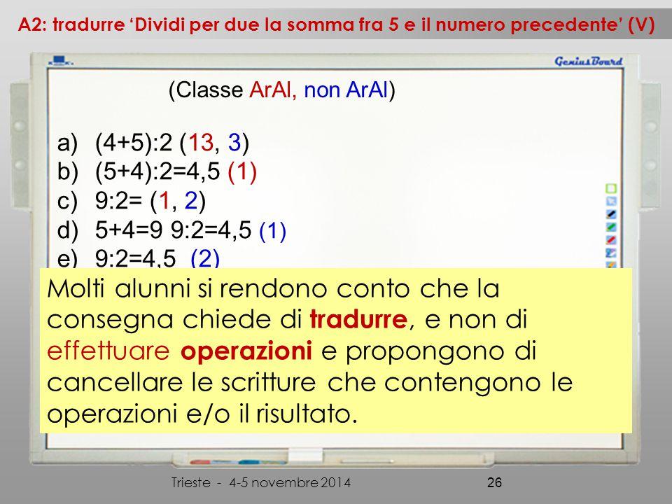 a)(4+5):2 (13, 3) b)(5+4):2=4,5 (1) c)9:2= (1, 2) d)5+4=9 9:2=4,5 (1) e)9:2=4,5 (2) A2: tradurre 'Dividi per due la somma fra 5 e il numero precedente' (V) Trieste - 4-5 novembre 2014 26 (Classe ArAl, non ArAl) Molti alunni si rendono conto che la consegna chiede di tradurre, e non di effettuare operazioni e propongono di cancellare le scritture che contengono le operazioni e/o il risultato.