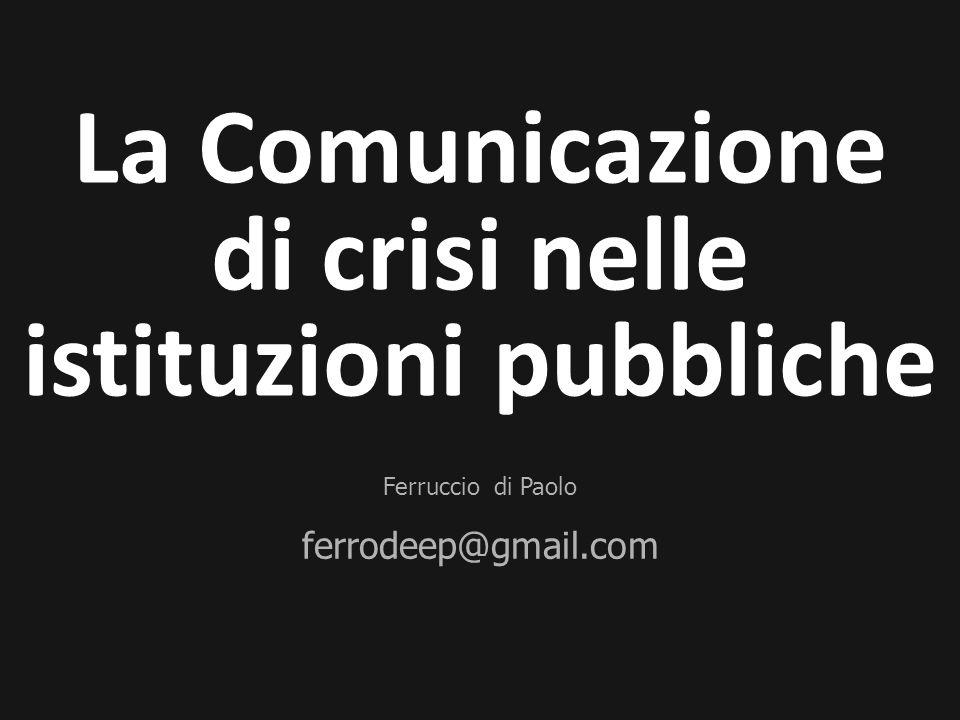 Ferruccio di Paolo ferrodeep@gmail.com La Comunicazione di crisi nelle istituzioni pubbliche
