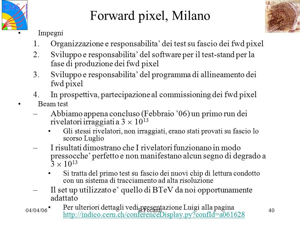 04/04/06E.Focardi40 Forward pixel, Milano Impegni 1.Organizzazione e responsabilita' dei test su fascio dei fwd pixel 2.Sviluppo e responsabilita' del software per il test-stand per la fase di produzione dei fwd pixel 3.Sviluppo e responsabilita' del programma di allineamento dei fwd pixel 4.In prospettiva, partecipazione al commissioning dei fwd pixel Beam test –Abbiamo appena concluso (Febbraio '06) un primo run dei rivelatori irraggiati a 3  10 13 Gli stessi rivelatori, non irraggiati, erano stati provati su fascio lo scorso Luglio –I risultati dimostrano che I rivelatori funzionano in modo pressocche' perfetto e non manifestano alcun segno di degrado a 3  10 13 Si tratta del primo test su fascio dei nuovi chip di lettura condotto con un sistema di tracciamento ad alta risoluzione –Il set up utilizzato e' quello di BTeV da noi opportunamente adattato Per ulteriori dettagli vedi presentazione Luigi alla pagina http://indico.cern.ch/conferenceDisplay.py confId=a061628 http://indico.cern.ch/conferenceDisplay.py confId=a061628
