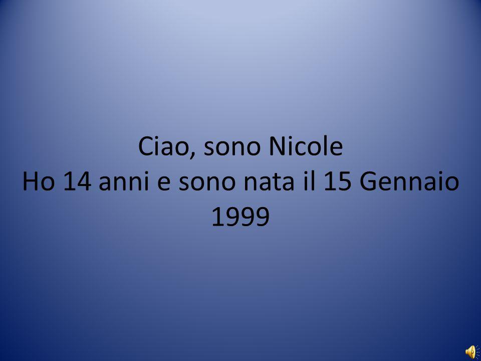Ciao, sono Nicole Ho 14 anni e sono nata il 15 Gennaio 1999