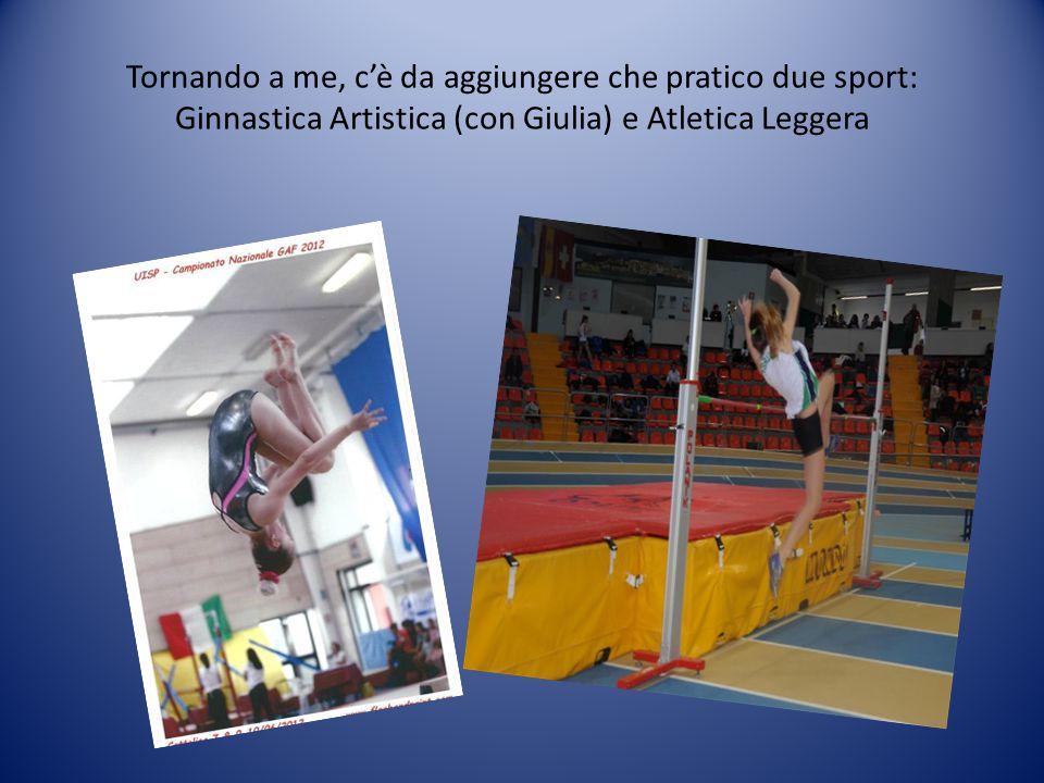 Tornando a me, c'è da aggiungere che pratico due sport: Ginnastica Artistica (con Giulia) e Atletica Leggera