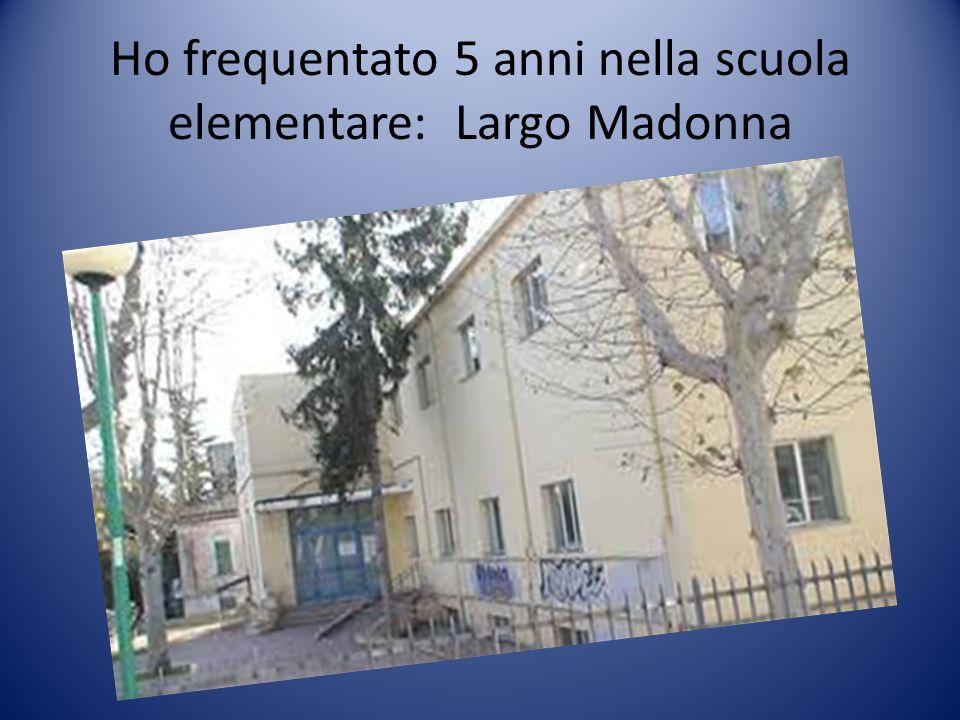 Ho frequentato 5 anni nella scuola elementare: Largo Madonna