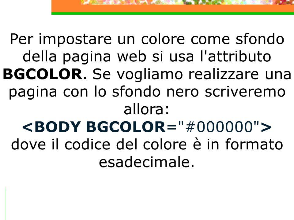 Per impostare un colore come sfondo della pagina web si usa l'attributo BGCOLOR. Se vogliamo realizzare una pagina con lo sfondo nero scriveremo allor