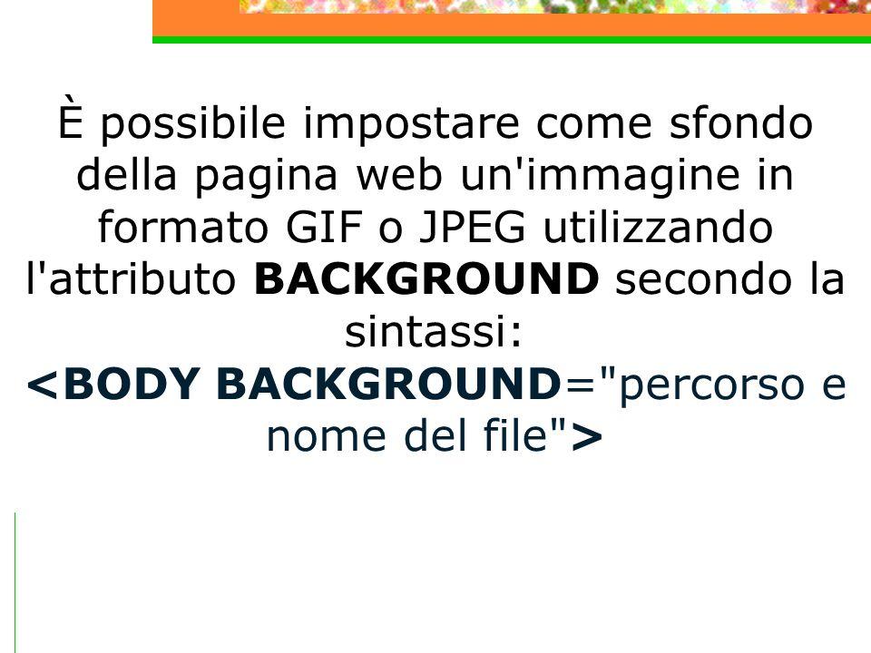 È possibile impostare come sfondo della pagina web un'immagine in formato GIF o JPEG utilizzando l'attributo BACKGROUND secondo la sintassi:
