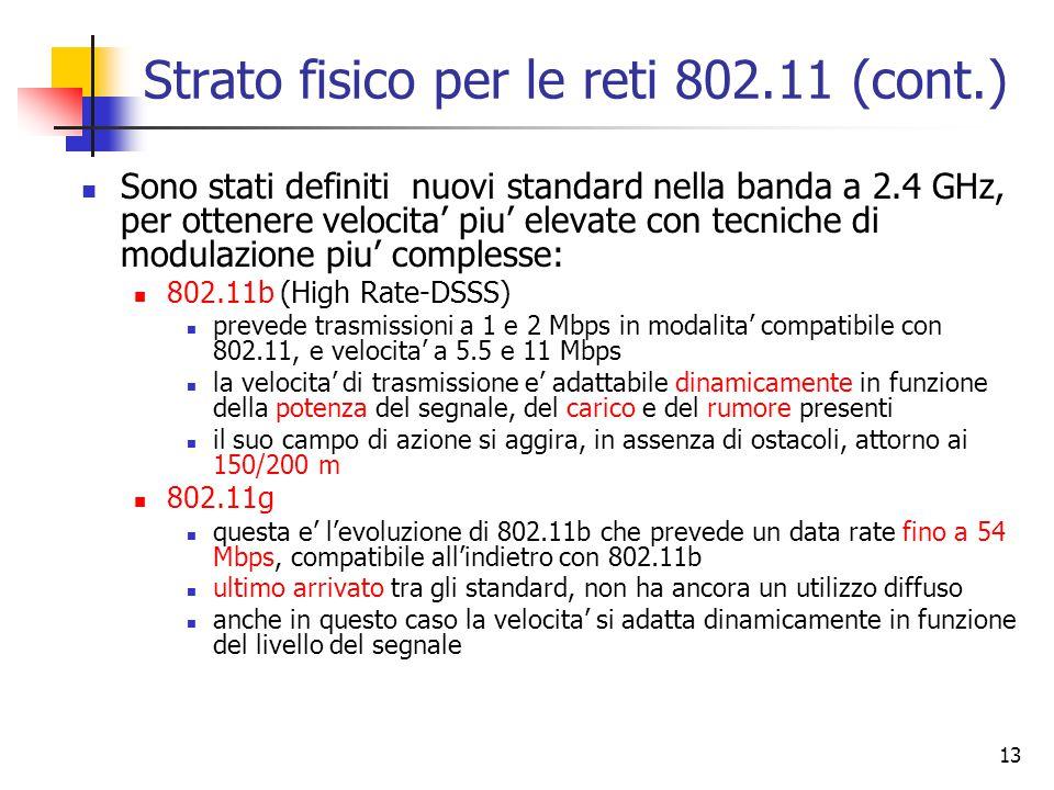 13 Strato fisico per le reti 802.11 (cont.) Sono stati definiti nuovi standard nella banda a 2.4 GHz, per ottenere velocita' piu' elevate con tecniche di modulazione piu' complesse: 802.11b (High Rate-DSSS) prevede trasmissioni a 1 e 2 Mbps in modalita' compatibile con 802.11, e velocita' a 5.5 e 11 Mbps la velocita' di trasmissione e' adattabile dinamicamente in funzione della potenza del segnale, del carico e del rumore presenti il suo campo di azione si aggira, in assenza di ostacoli, attorno ai 150/200 m 802.11g questa e' l'evoluzione di 802.11b che prevede un data rate fino a 54 Mbps, compatibile all'indietro con 802.11b ultimo arrivato tra gli standard, non ha ancora un utilizzo diffuso anche in questo caso la velocita' si adatta dinamicamente in funzione del livello del segnale