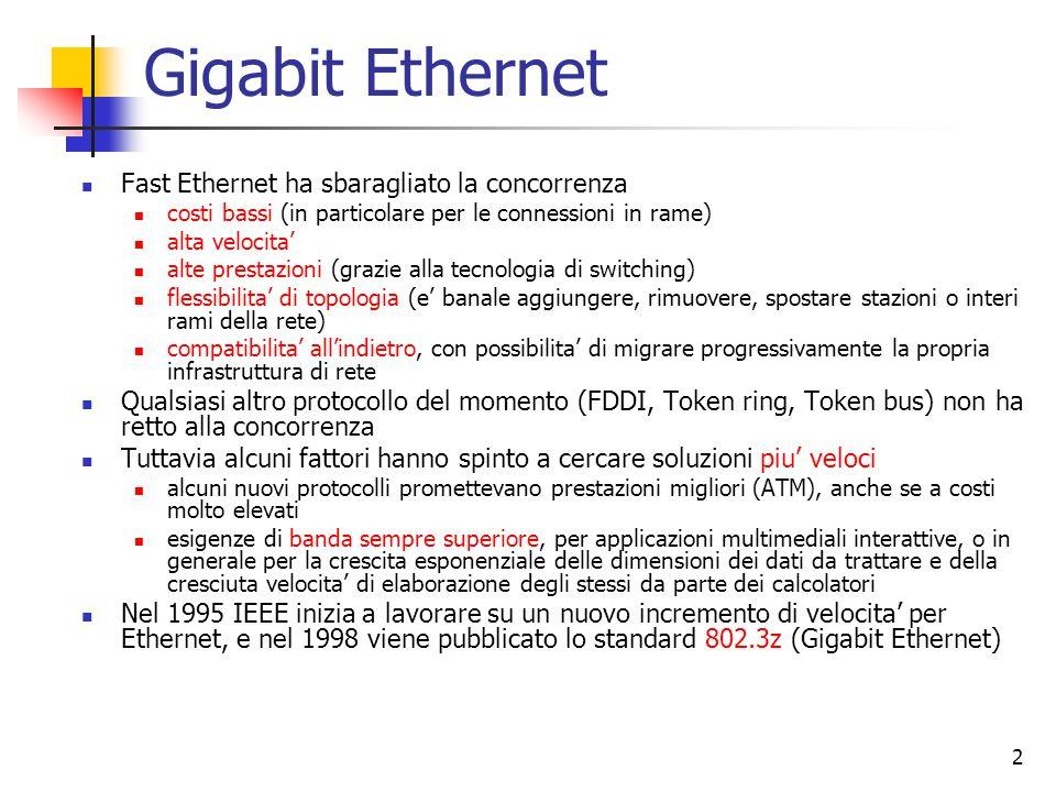3 Caratteristiche di Gigabit Ethernet L'obiettivo e' lo stesso: realizzare un protocollo 10 volte piu' veloce mantenendo tutte le caratteristiche del precedente (stessa struttura e dimensione del frame, stesso schema di indirizzamento, stesso tipo di servizio non affidabile) Di nuovo si e' deciso di fare a meno della connettivita' su coassiale (a maggior ragione, per gli stessi motivi) Come Fast Ethernet, Gigabit Ethernet prevede due modalita' operative full duplex (quella normale): la connessione e' tra due switch o tra la stazione e lo switch; le porte sono dotate di buffer e le collisioni non sono possibili, quindi non c'e' utilizzo di CSMA/CD half duplex: la connessione e' con un hub, che non e' dotato di buffer e connette elettricamente le linee in ingresso; c'e' possibilita' di collisione e va utilizzato CSMA/CD La gestione delle collisioni riduce di un fattore 100 la dimensione massima del cavo rispetto ad Ethernet (25 m); per estendere questo limite a 200 m si utilizzano due tecniche: carrier extension: l'interfaccia inserisce riempitivi per portare la dimensione del frame ad almeno 512 byte; poiche' questa aggiunta e' eseguita dall'hardware e rimossa dalla interfaccia in ricezione, le specifiche del protocollo non cambiano frame bursting: permette a chi trasmette di inviare piu' di un frame per volta; se l'aggregato non raggiunge i 512 byte, si applica ancora il carrier extension