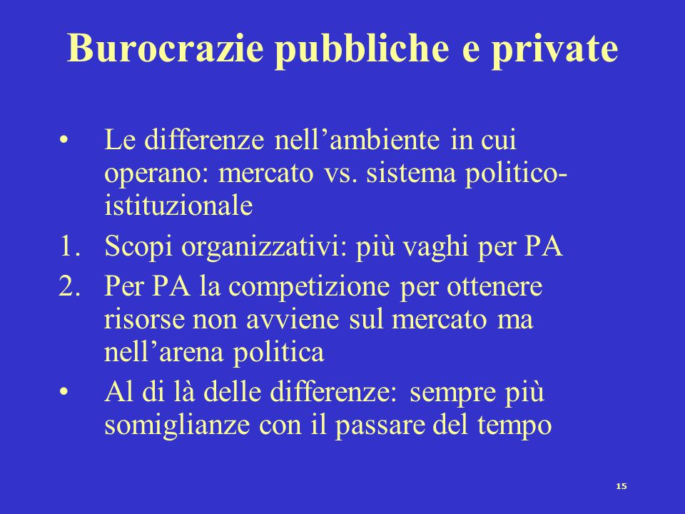 15 Burocrazie pubbliche e private Le differenze nell'ambiente in cui operano: mercato vs.