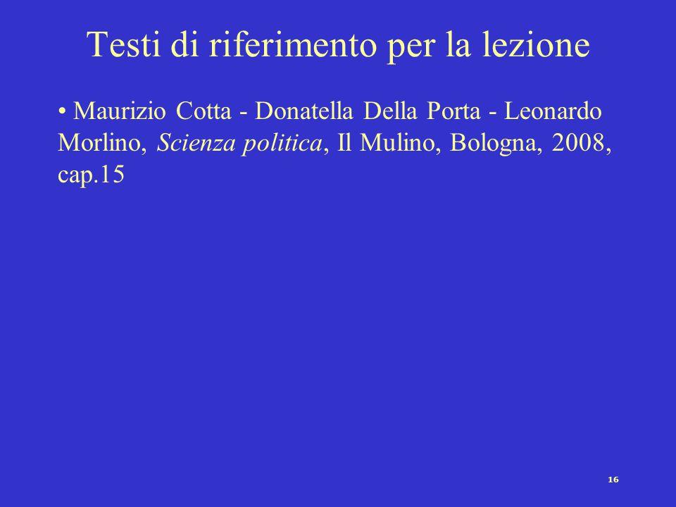 16 Testi di riferimento per la lezione Maurizio Cotta - Donatella Della Porta - Leonardo Morlino, Scienza politica, Il Mulino, Bologna, 2008, cap.15