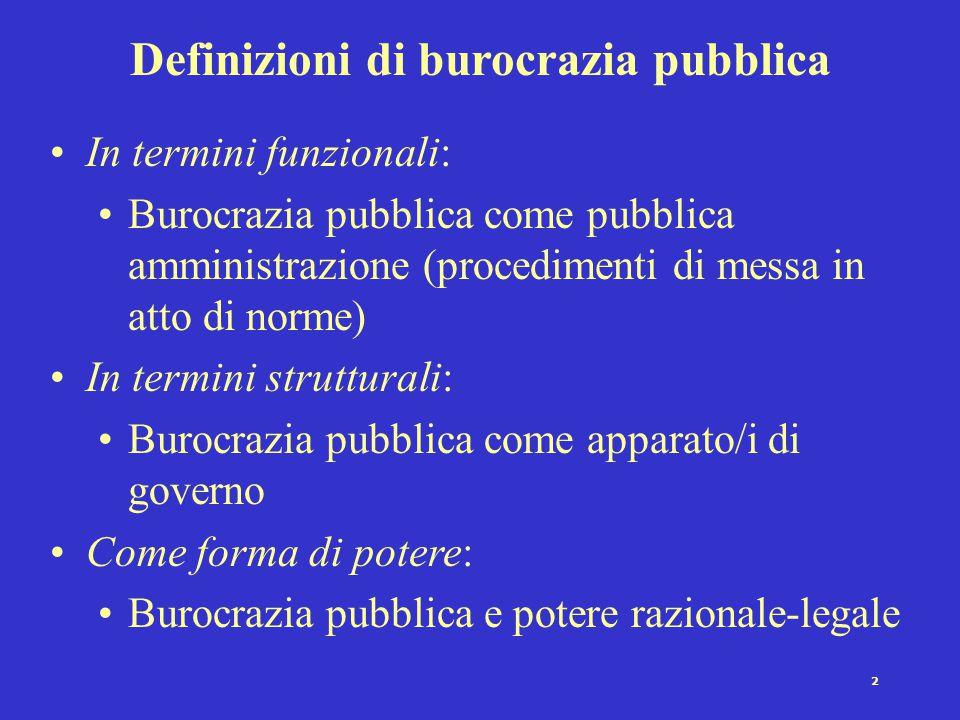 2 Definizioni di burocrazia pubblica In termini funzionali: Burocrazia pubblica come pubblica amministrazione (procedimenti di messa in atto di norme) In termini strutturali: Burocrazia pubblica come apparato/i di governo Come forma di potere: Burocrazia pubblica e potere razionale-legale