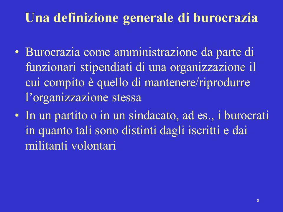 3 Una definizione generale di burocrazia Burocrazia come amministrazione da parte di funzionari stipendiati di una organizzazione il cui compito è quello di mantenere/riprodurre l'organizzazione stessa In un partito o in un sindacato, ad es., i burocrati in quanto tali sono distinti dagli iscritti e dai militanti volontari