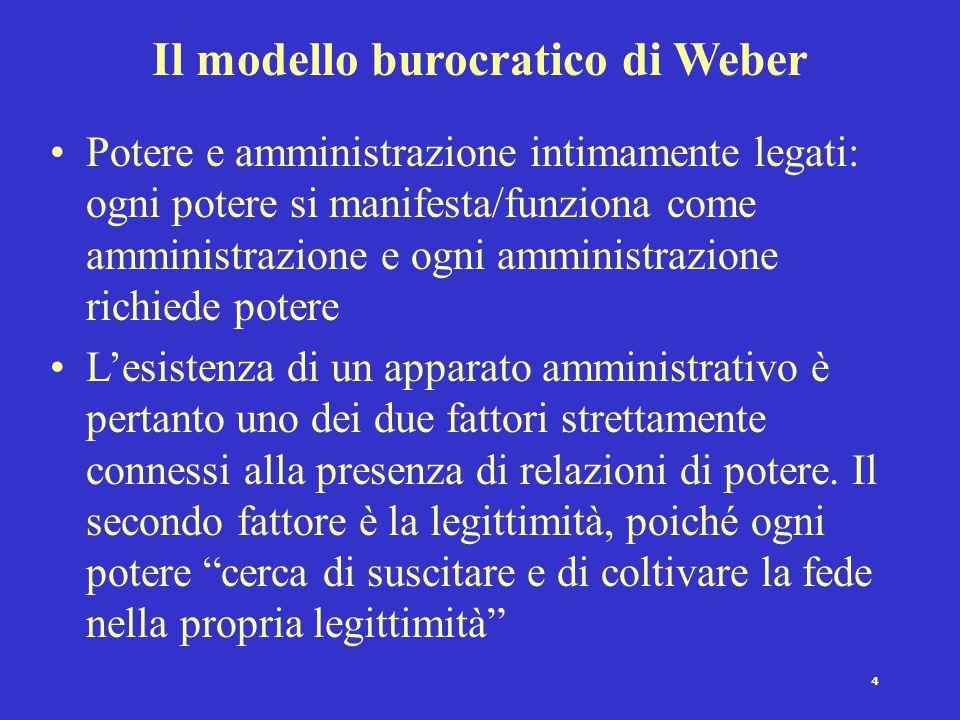 4 Il modello burocratico di Weber Potere e amministrazione intimamente legati: ogni potere si manifesta/funziona come amministrazione e ogni amministrazione richiede potere L'esistenza di un apparato amministrativo è pertanto uno dei due fattori strettamente connessi alla presenza di relazioni di potere.