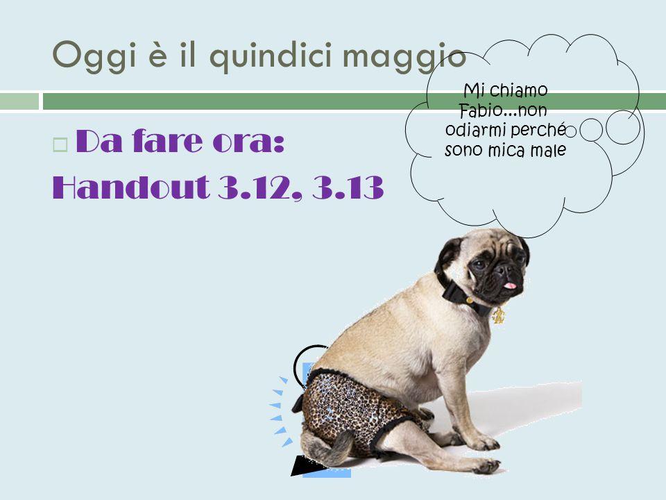 Oggi è il quindici maggio  Da fare ora: Handout 3.12, 3.13 Mi chiamo Fabio...non odiarmi perché sono mica male