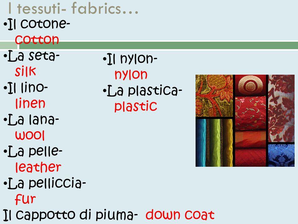 I tessuti- fabrics… Il cotone- cotton La seta- silk Il lino- linen La lana- wool La pelle- leather La pelliccia- fur Il cappotto di piuma- down coat Il nylon- nylon La plastica- plastic