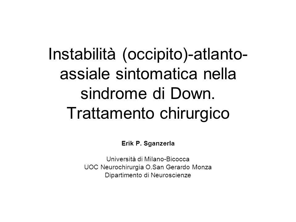 Instabilità (occipito)-atlanto- assiale sintomatica nella sindrome di Down. Trattamento chirurgico Erik P. Sganzerla Università di Milano-Bicocca UOC