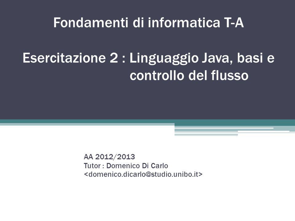 Fondamenti di informatica T-A Esercitazione 2 : Linguaggio Java, basi e controllo del flusso AA 2012/2013 Tutor : Domenico Di Carlo
