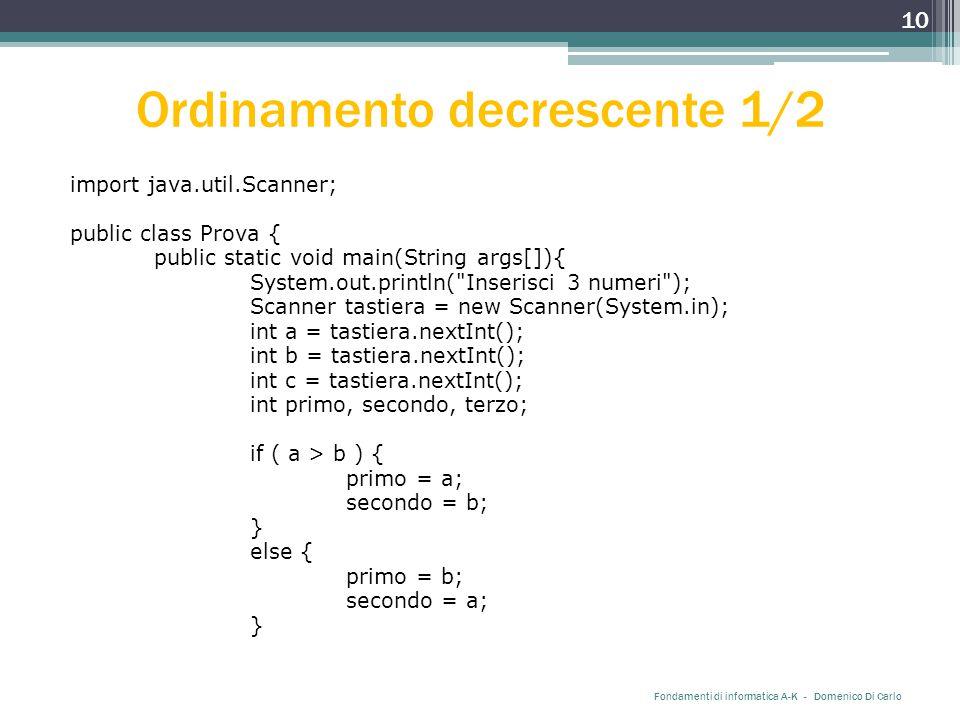 Ordinamento decrescente 1/2 import java.util.Scanner; public class Prova { public static void main(String args[]){ System.out.println( Inserisci 3 numeri ); Scanner tastiera = new Scanner(System.in); int a = tastiera.nextInt(); int b = tastiera.nextInt(); int c = tastiera.nextInt(); int primo, secondo, terzo; if ( a > b ) { primo = a; secondo = b; } else { primo = b; secondo = a; } Fondamenti di informatica A-K - Domenico Di Carlo 10