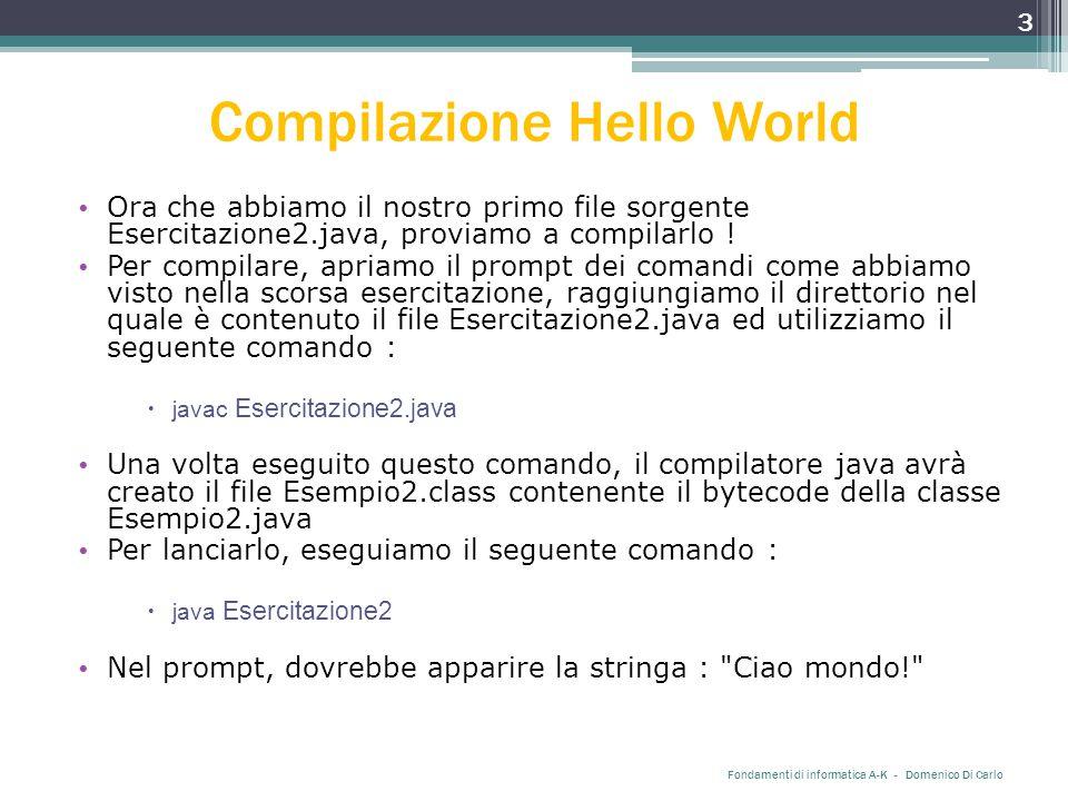 Compilazione Hello World Ora che abbiamo il nostro primo file sorgente Esercitazione2.java, proviamo a compilarlo .