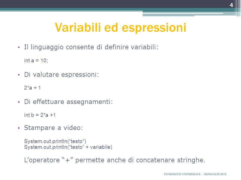 Variabili ed espressioni Il linguaggio consente di definire variabili: int a = 10; Di valutare espressioni: 2*a + 1 Di effettuare assegnamenti: int b = 2*a +1 Stampare a video: System.out.println( testo ) System.out.println( testo + variabile) L'operatore + permette anche di concatenare stringhe.
