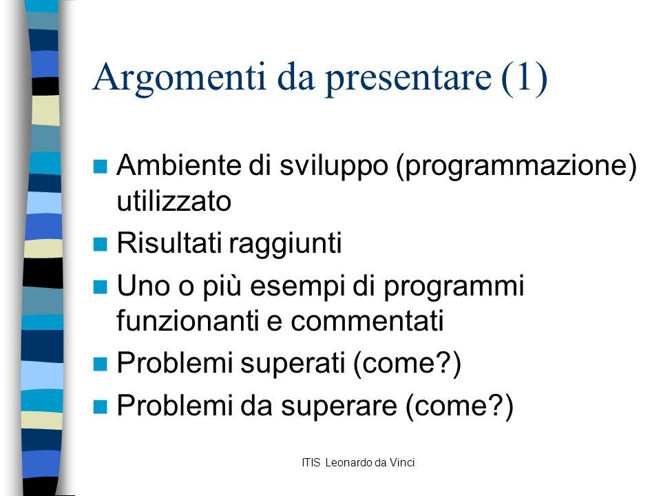 ITIS Leonardo da Vinci Argomenti da presentare (1) Ambiente di sviluppo (programmazione) utilizzato Risultati raggiunti Uno o più esempi di programmi funzionanti e commentati Problemi superati (come ) Problemi da superare (come )