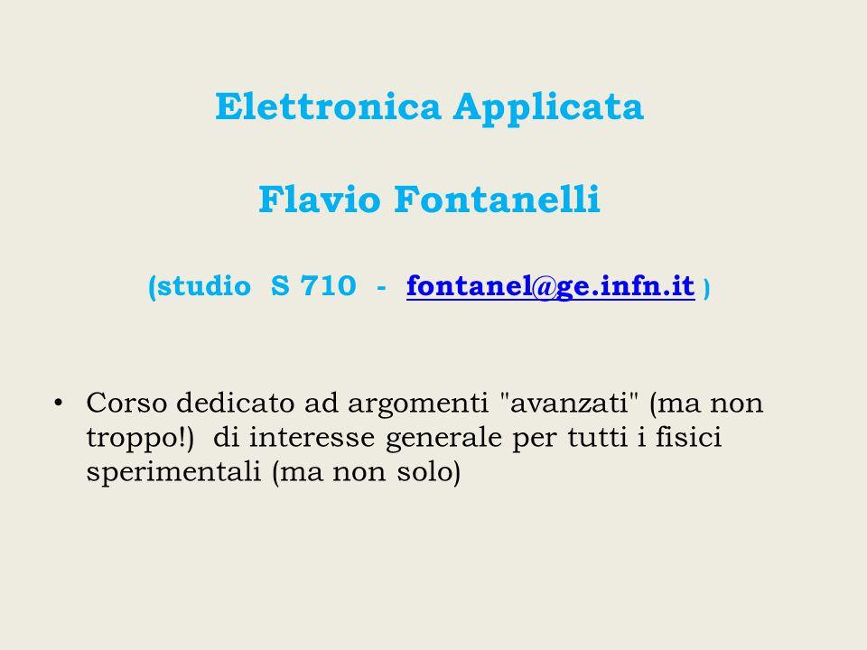 Elettronica Applicata Flavio Fontanelli (studio S 710 - fontanel@ge.infn.it )fontanel@ge.infn.it Corso dedicato ad argomenti avanzati (ma non troppo!) di interesse generale per tutti i fisici sperimentali (ma non solo)
