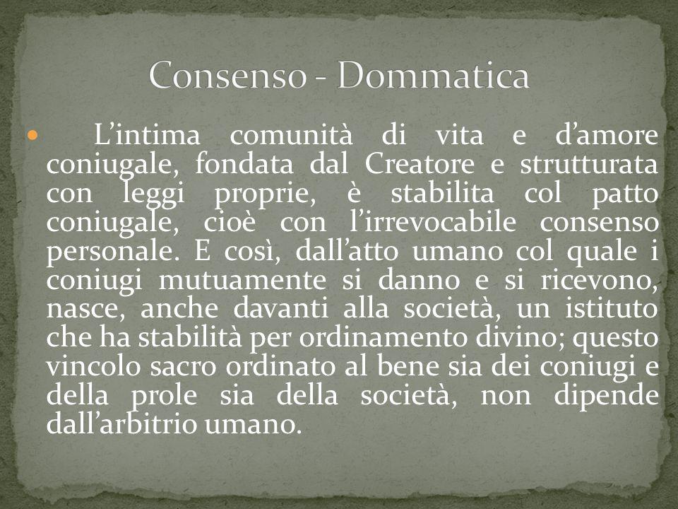 L'intima comunità di vita e d'amore coniugale, fondata dal Creatore e strutturata con leggi proprie, è stabilita col patto coniugale, cioè con l'irrevocabile consenso personale.