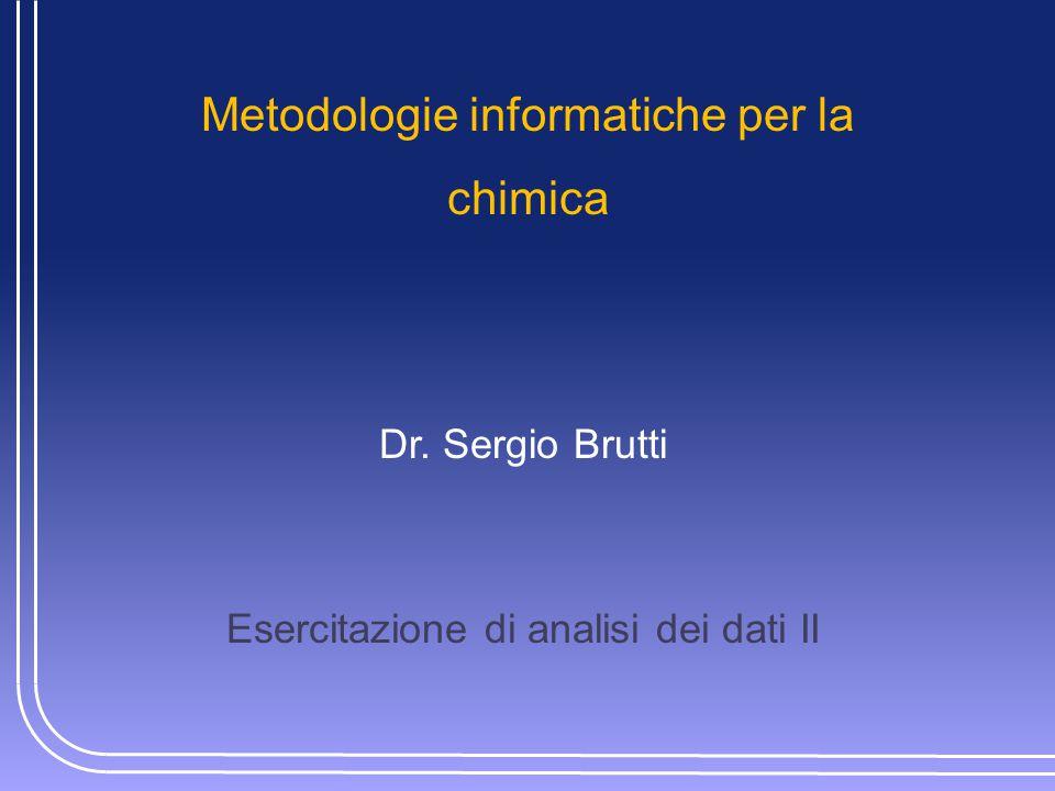 Metodologie informatiche per la chimica Dr. Sergio Brutti Esercitazione di analisi dei dati II