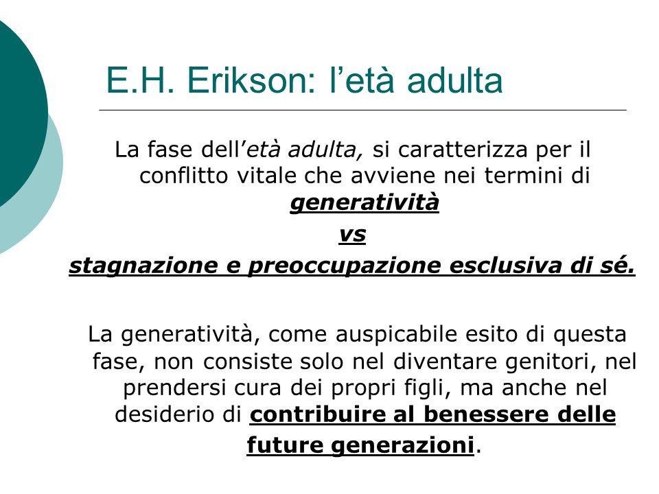 E.H. Erikson: l'età adulta La fase dell'età adulta, si caratterizza per il conflitto vitale che avviene nei termini di generatività vs stagnazione e p
