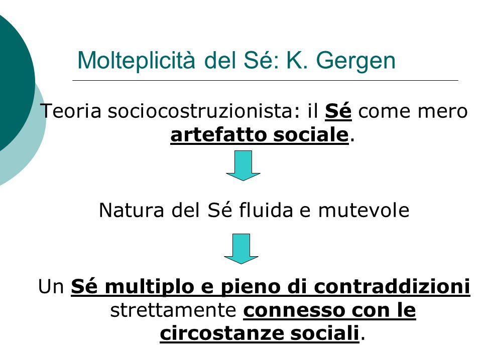 Molteplicità del Sé: K. Gergen Teoria sociocostruzionista: il Sé come mero artefatto sociale. Natura del Sé fluida e mutevole Un Sé multiplo e pieno d