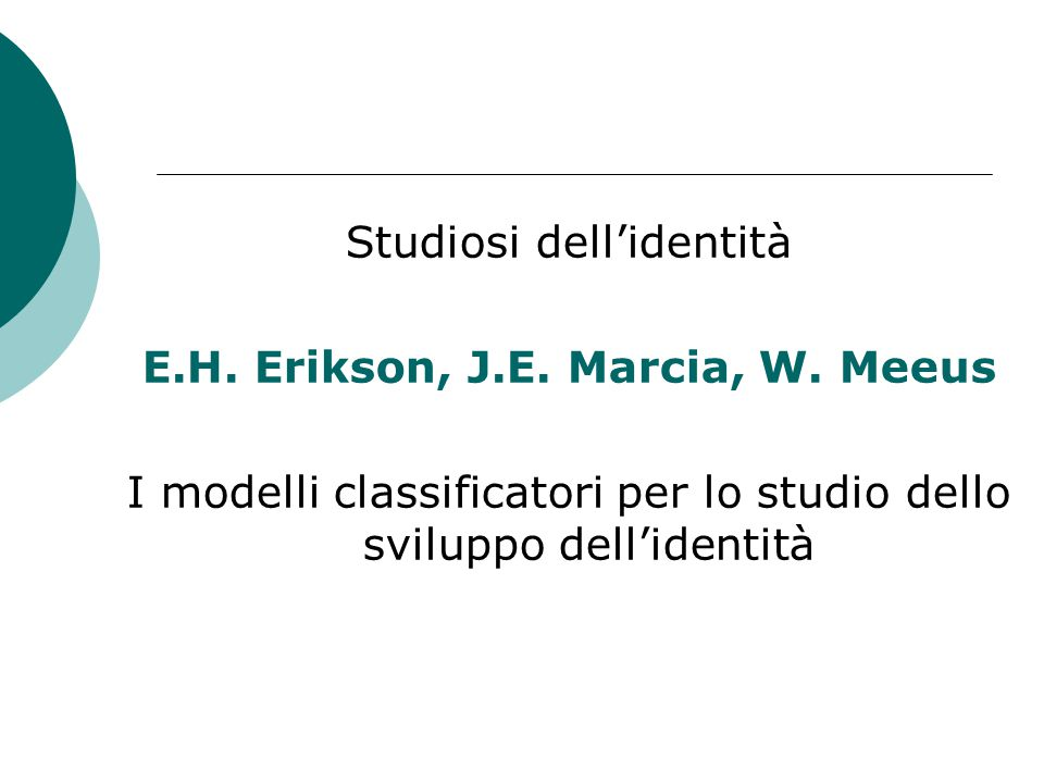 Studiosi dell'identità E.H. Erikson, J.E. Marcia, W. Meeus I modelli classificatori per lo studio dello sviluppo dell'identità
