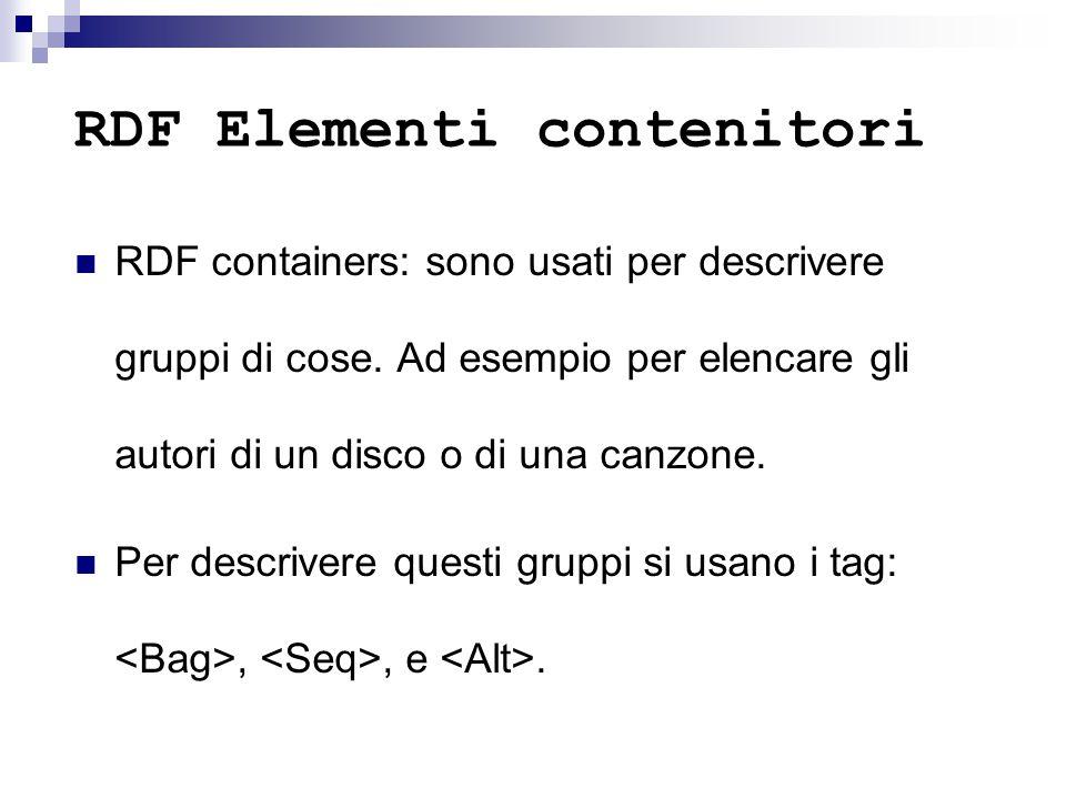 RDF Elementi contenitori RDF containers: sono usati per descrivere gruppi di cose. Ad esempio per elencare gli autori di un disco o di una canzone. Pe