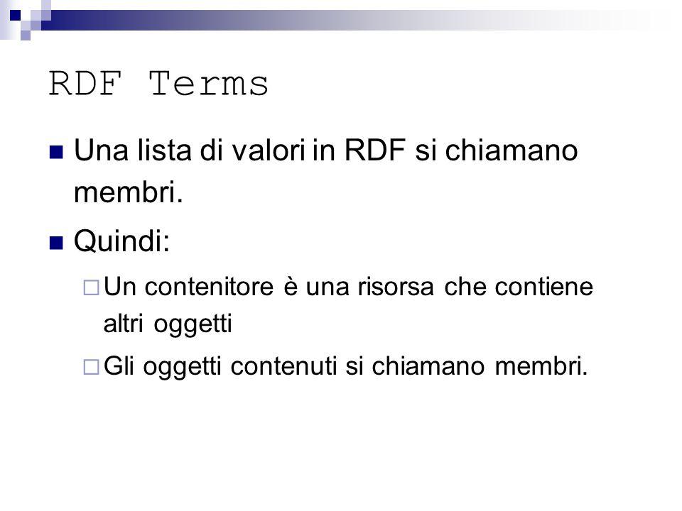 RDF Terms Una lista di valori in RDF si chiamano membri. Quindi:  Un contenitore è una risorsa che contiene altri oggetti  Gli oggetti contenuti si