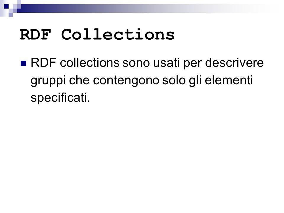 RDF Collections RDF collections sono usati per descrivere gruppi che contengono solo gli elementi specificati.