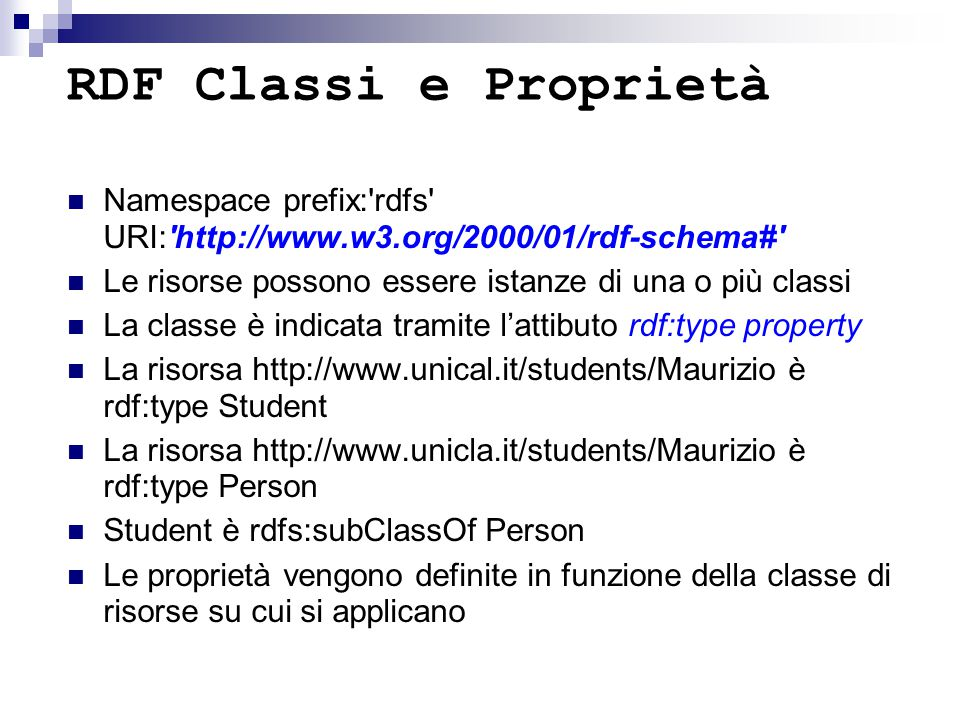 RDF Classi e Proprietà Namespace prefix:'rdfs' URI:'http://www.w3.org/2000/01/rdf-schema#' Le risorse possono essere istanze di una o più classi La cl