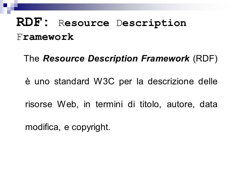 RDF: Resource Description Framework The Resource Description Framework (RDF) è uno standard W3C per la descrizione delle risorse Web, in termini di titolo, autore, data modifica, e copyright.