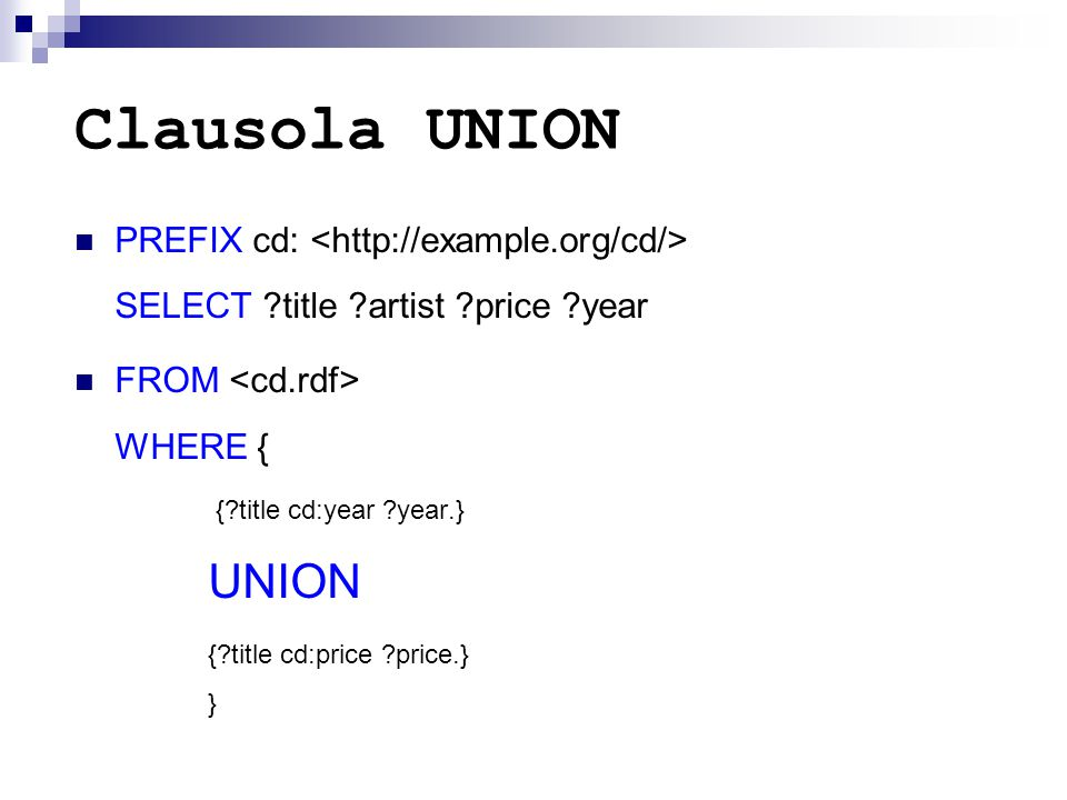 Clausola UNION PREFIX cd: SELECT ?title ?artist ?price ?year FROM WHERE { {?title cd:year ?year.} UNION {?title cd:price ?price.} }