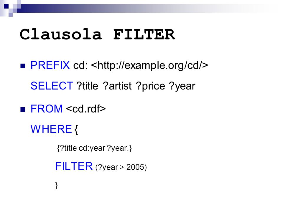 Clausola FILTER PREFIX cd: SELECT title artist price year FROM WHERE { { title cd:year year.} FILTER ( year > 2005) }